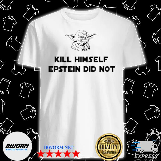Official baby yoda kill himself epstein did not shirt