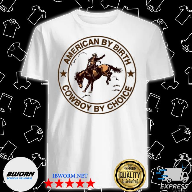 Official cowboy american by birth cowboy by choice shirt
