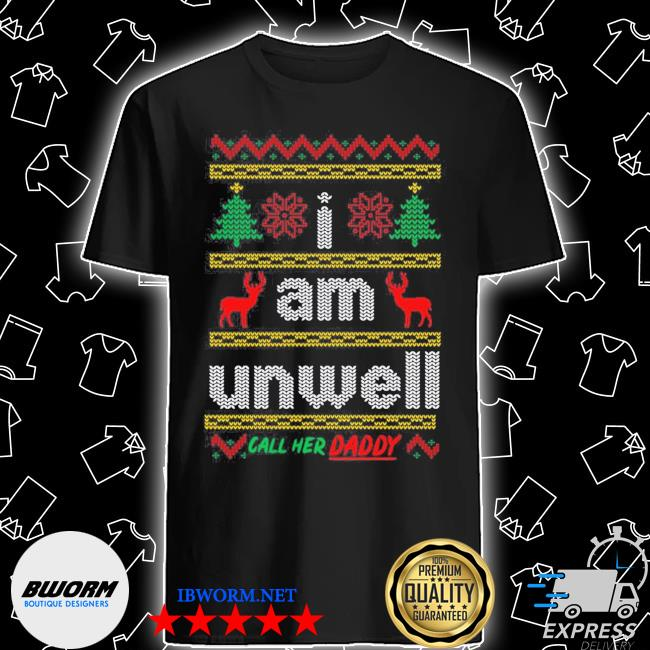 Official i am unwell call her daddy ugly christmas shirt