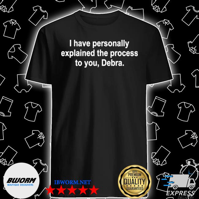 Official i have personally explained the process to you debra shirt