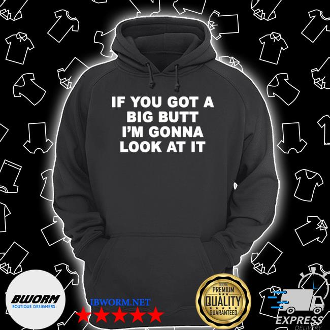 Official if you got a big butt i'm gonna look at it s Unisex Hoodie