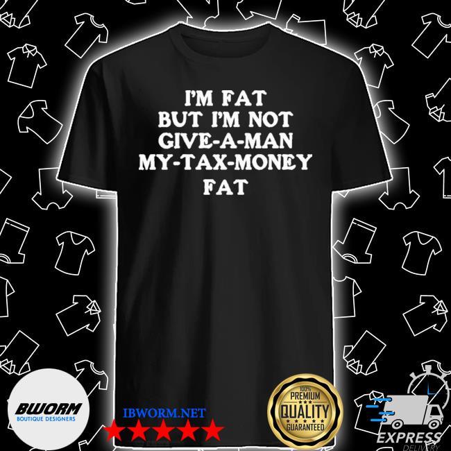 Official im fat but i'm not give a man my tax money fat shirt