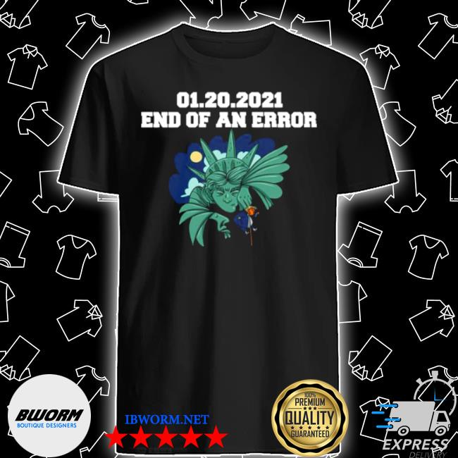 01 20 2021 end of an error Donald Trump shirt