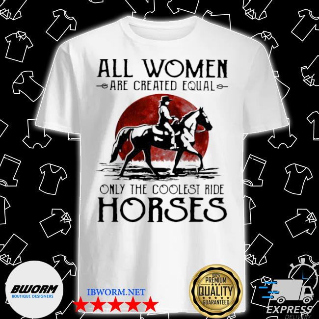 All woman are created equal only the coolest ride horse moon blood shirt