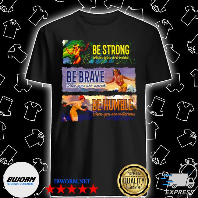 Be strong when you are weak be brave be humble shirt