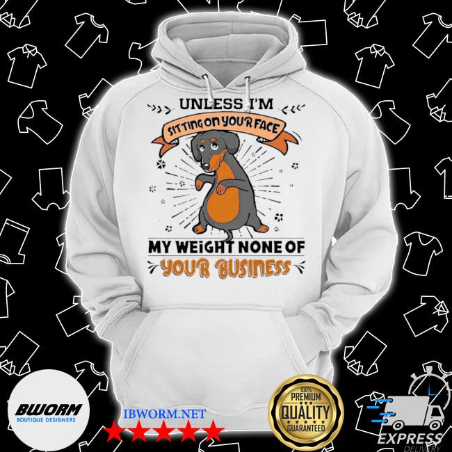 Dachshund unless I'm sitting on your face my weight none of your business s Classic Hoodie