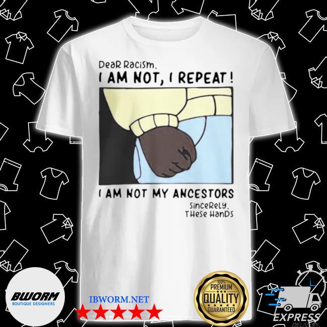 Dear racism I am not I repeat I am not my ancestors shirt