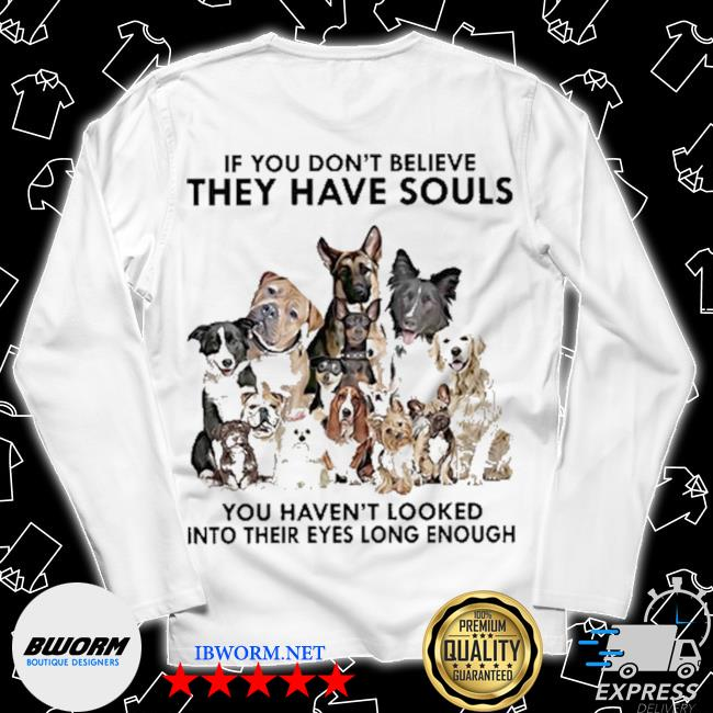 Dogs If you don't believe they have souls 2021 s Long Sleeve Tee