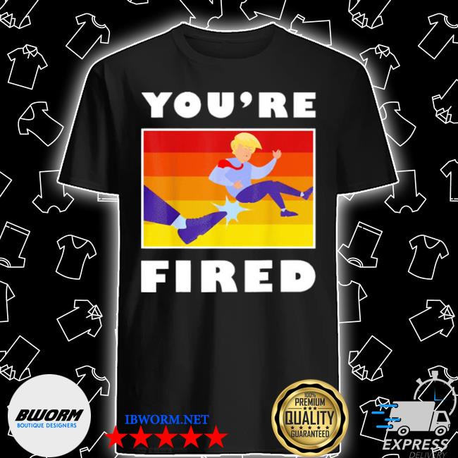 Donald Trump youre fired shirt