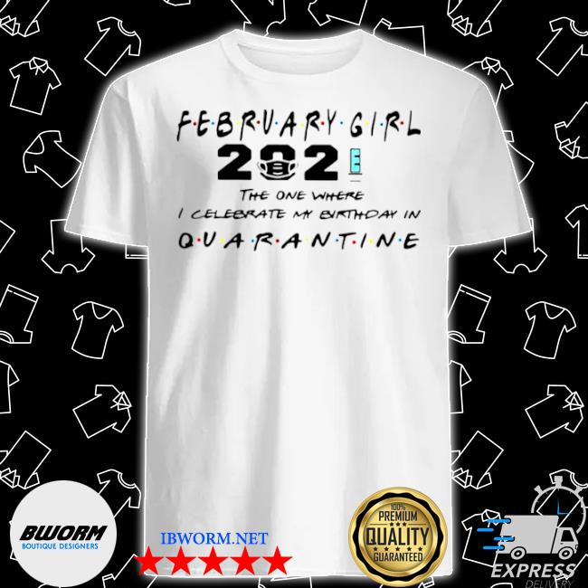 February girl 2021 the one where I celebrate my birthday in quarantine shirt