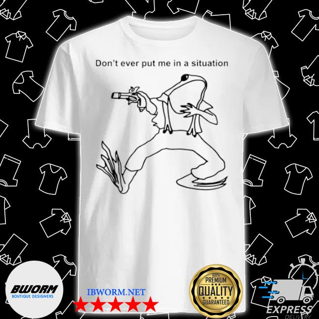 Frog don't ever put me in a situation shirt