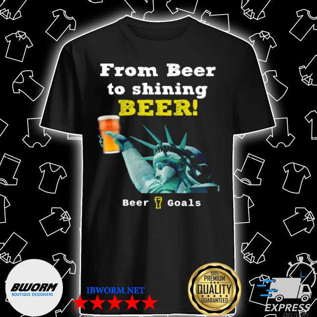 From beer to shining beer beer goals shirt