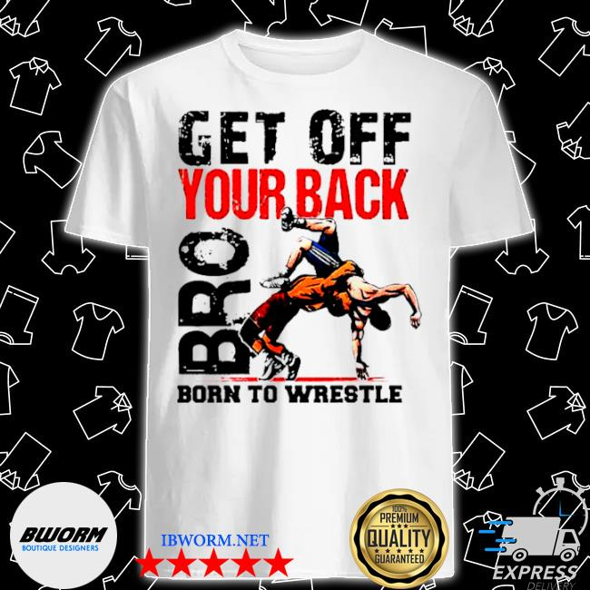 Get off your back bro born to wrestle shirt