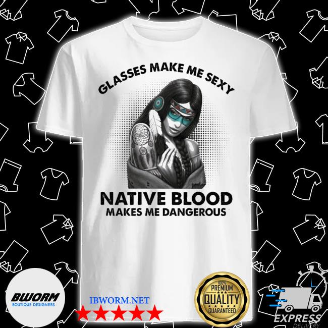 Glasses make me sexy native blood makes me Dangerous shirt