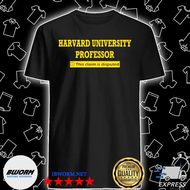 Harvard university professor this claim is disputed shirt