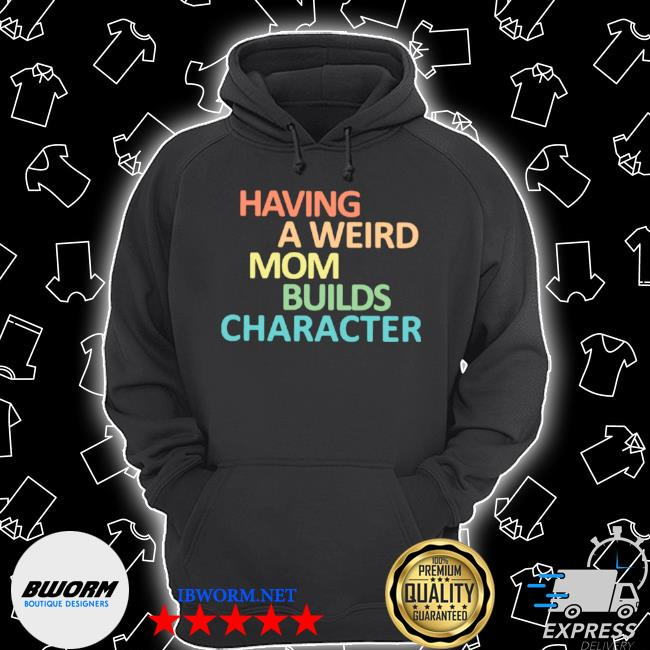 Having a weird mom builds character s Unisex Hoodie