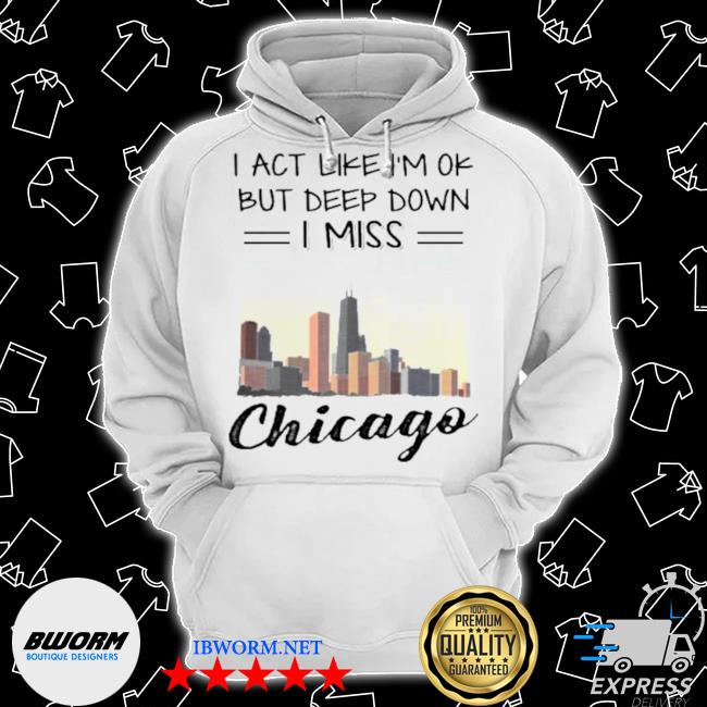 I act like I'm ok but deep down I miss chicago s Classic Hoodie