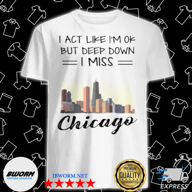 I act like I'm ok but deep down I miss chicago shirt