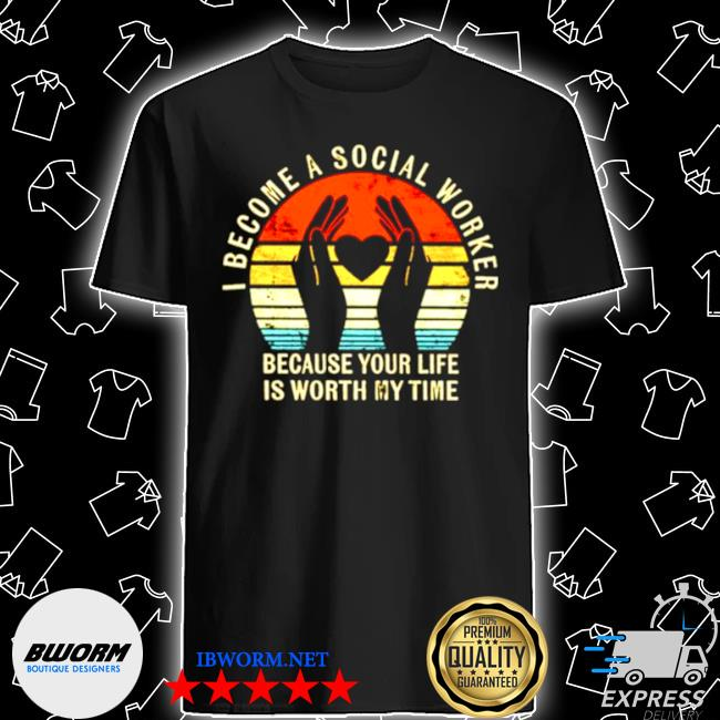 I become social worker because your life is worth my time shirt
