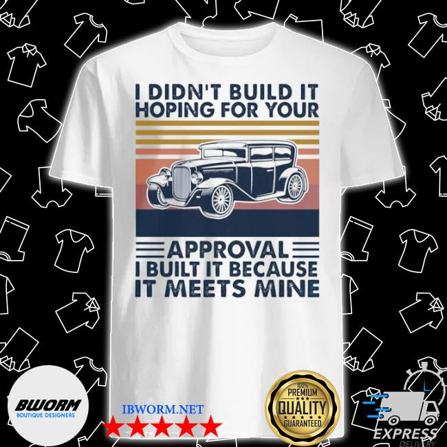 I didn't build it hoping for your approval I built it because it meets mine vintage shirt