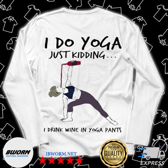 I do Yoga just kidding I drink Wine In Yoga pants s Long Sleeve Tee