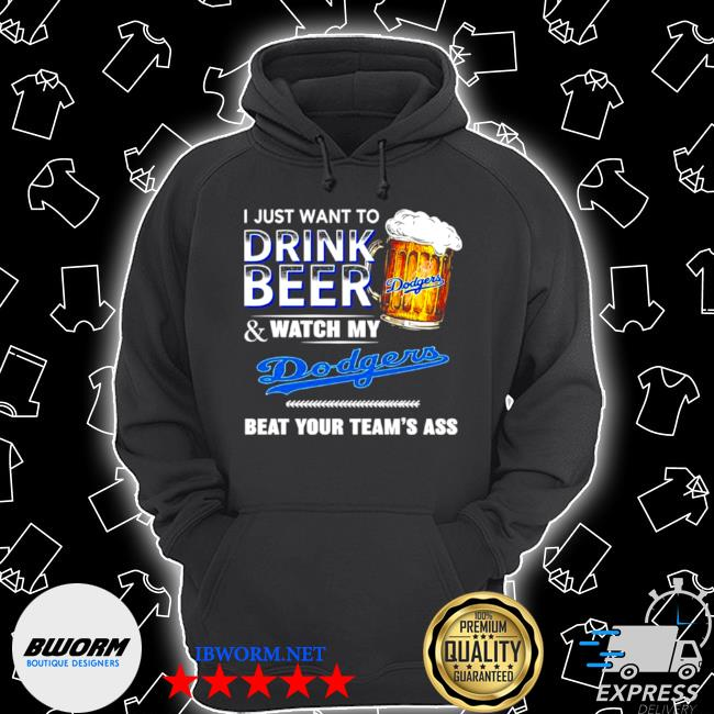 I just want to drink beer and watch my los angeles Dodgers beat your teams ass s Unisex Hoodie