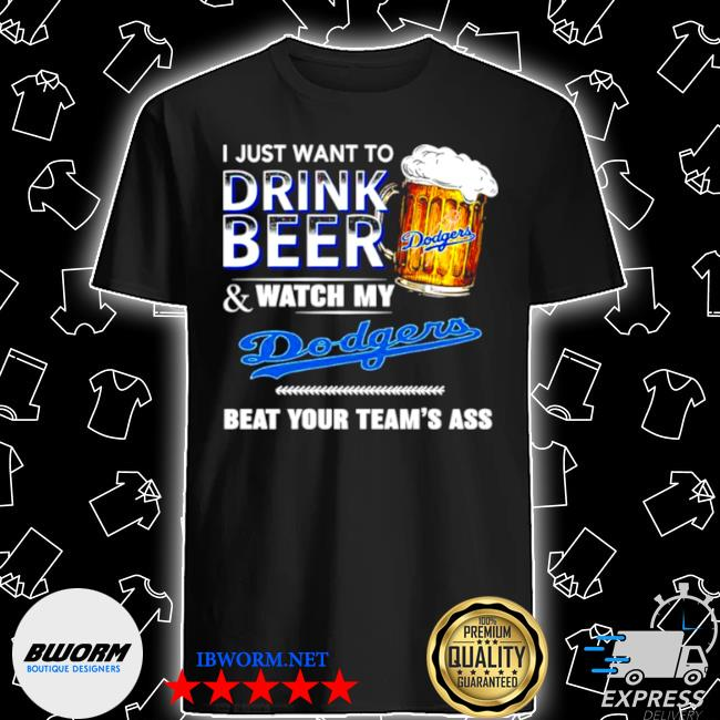 I just want to drink beer and watch my los angeles Dodgers beat your teams ass shirt