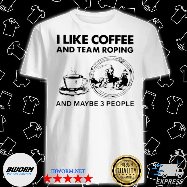 I like coffee and team roping shirt
