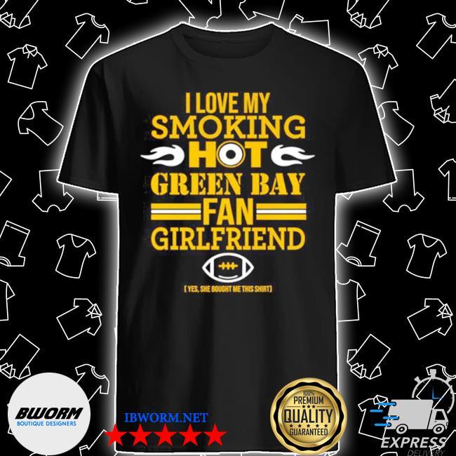 I love my smoking hot green bay fan girlfriend shirt