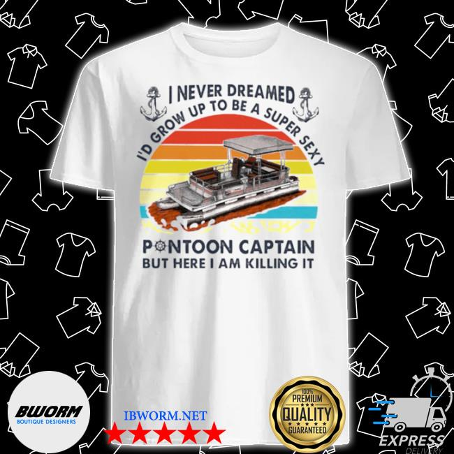 I never dreamed I'd grow up to be a super sexy pontoon captain but hare I am killing it vintage shirt