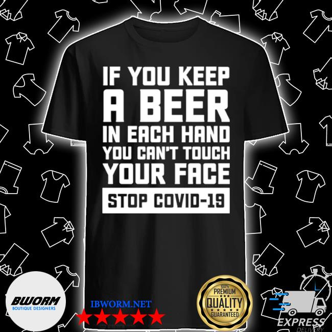 If you keep a beer in each hand you can't touch your face stop covid 19 shirt