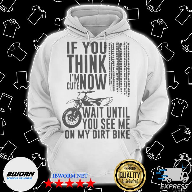 If you think I'm cute now wait until you see me on my dirt bike s Classic Hoodie