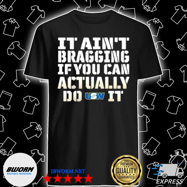 It ain't bragging if you can actually do united steelworkers it shirt