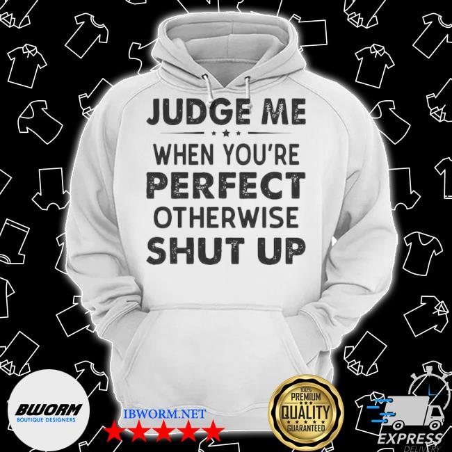 Judge me when you re perfect otherwise shut up s Classic Hoodie