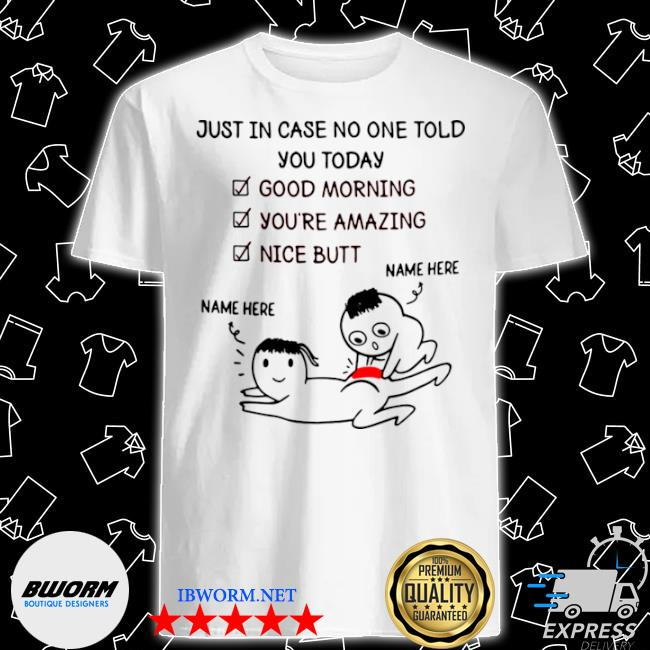 Just in case no one told you today good morning youre amazing nice butt shirt