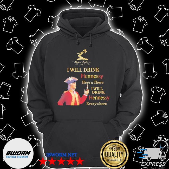 Maisen Tondie en 1765 I will drink Hennessy here or there I will drink Hennessy everywhere s Unisex Hoodie