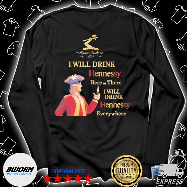 Maisen Tondie en 1765 I will drink Hennessy here or there I will drink Hennessy everywhere s Unisex Long Sleeve Tee