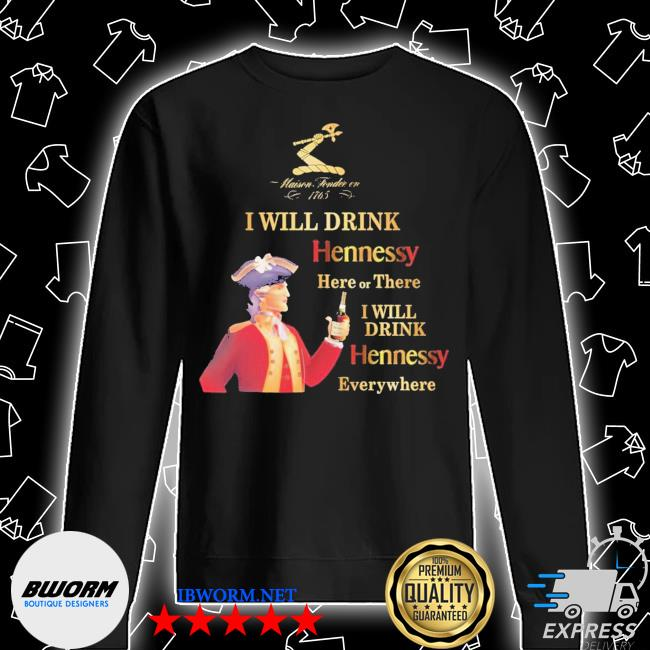 Maisen Tondie en 1765 I will drink Hennessy here or there I will drink Hennessy everywhere s Unisex Sweatshirt