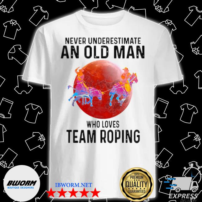 Never understimate an old man who loves team roping shirt