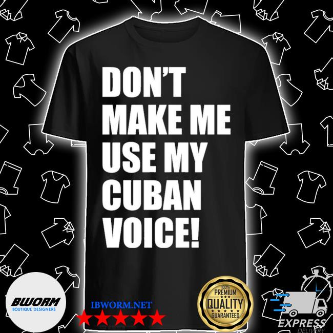 Official don't make me use my cuban voice shirt