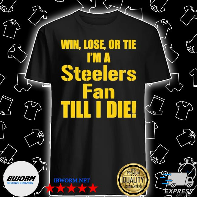 Official win lose or tie i'm a steelers fan till i die shirt