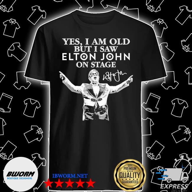 Official yes i am old but i saw elton john on stage signature shirt