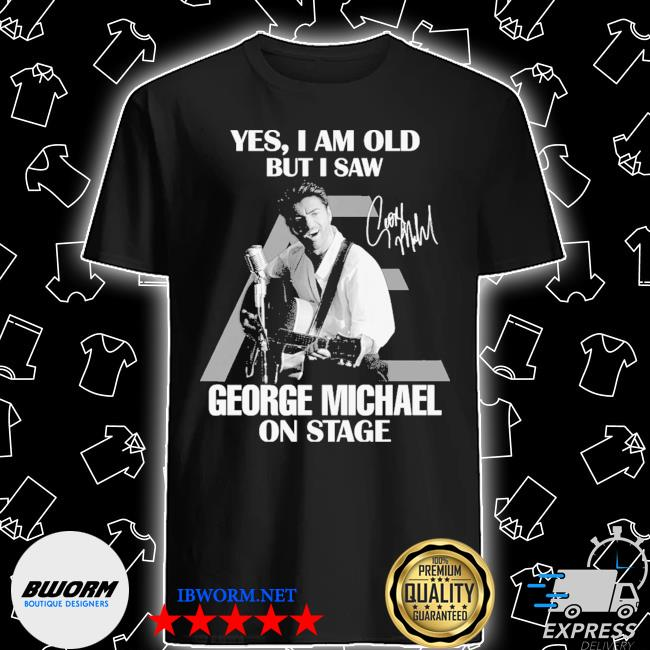 Official yes i am old but i saw george michael on stage signature shirt