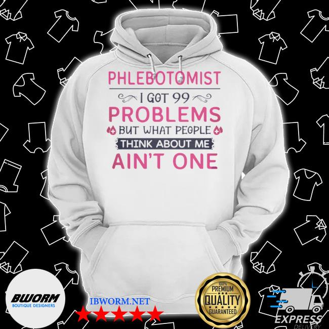 Phlebotomist I got 99 problems but what people think anout me ain't one quote s Classic Hoodie