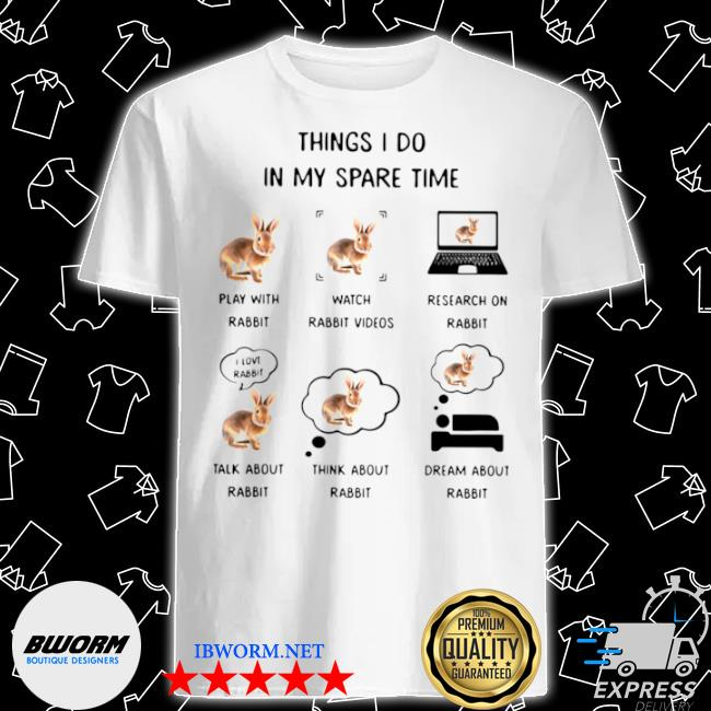 Things I do in my spare time play with rabbit watch rabbit videos research on rabbit shirt