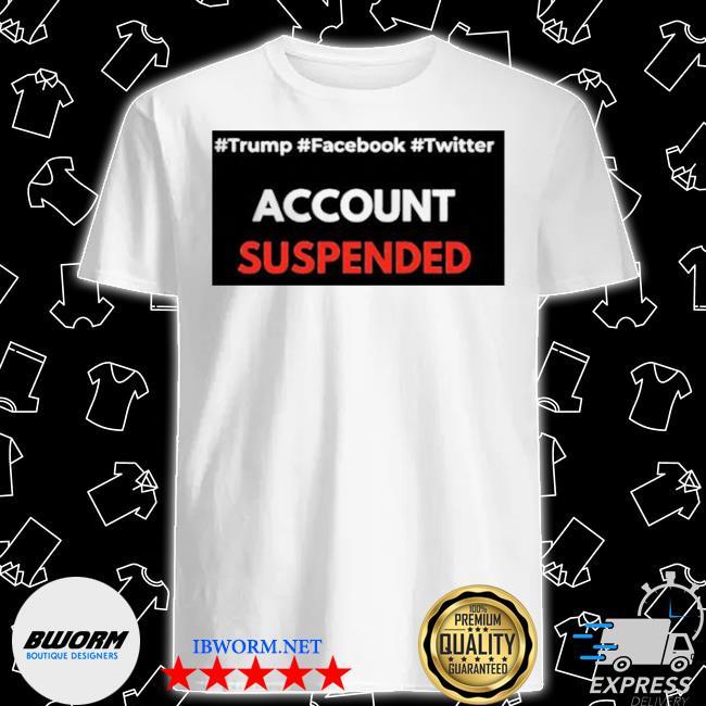 #Trump #facebook #twitter account suspende shirt