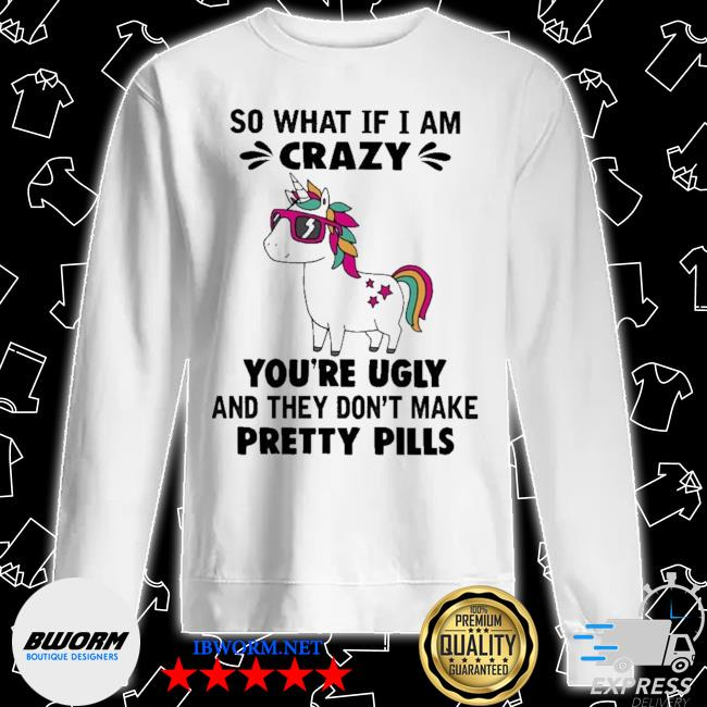 Unicorn so what If I am crazy you're ugly and they don't make pretty pills s Unisex Sweater