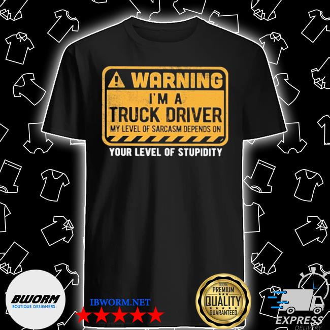 Warning I'm a Truck Driver your level of stupidity shirt
