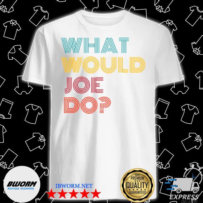 What would Joe do guys named Joe Biden shirt