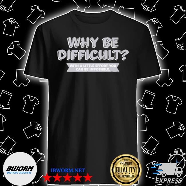Why be difficult with a little effort you can be impossible shirt